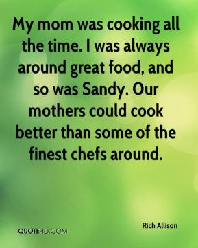 Rich Allison  - My mom was cooking all the time. I was always around great food, and so was Sandy. Our mothers could cook better than some of the finest chefs around.