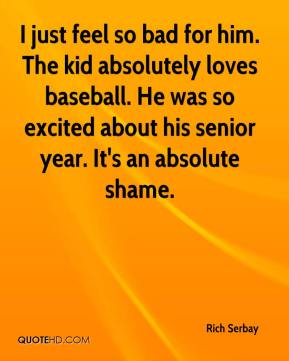 I just feel so bad for him. The kid absolutely loves baseball. He was so excited about his senior year. It's an absolute shame.