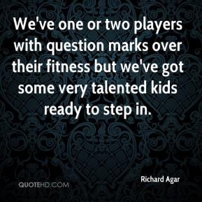 Richard Agar  - We've one or two players with question marks over their fitness but we've got some very talented kids ready to step in.
