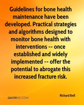 Richard Bell  - Guidelines for bone health maintenance have been developed. Practical strategies and algorithms designed to monitor bone health with interventions -- once established and widely implemented -- offer the potential to abrogate this increased fracture risk.