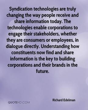Richard Edelman  - Syndication technologies are truly changing the way people receive and share information today. The technologies enable corporations to engage their stakeholders, whether they are consumers or employees, in dialogue directly. Understanding how constituents now find and share information is the key to building corporations and their brands in the future.