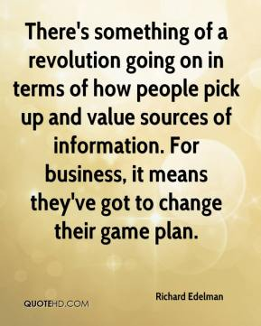 Richard Edelman  - There's something of a revolution going on in terms of how people pick up and value sources of information. For business, it means they've got to change their game plan.