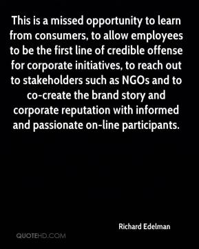 This is a missed opportunity to learn from consumers, to allow employees to be the first line of credible offense for corporate initiatives, to reach out to stakeholders such as NGOs and to co-create the brand story and corporate reputation with informed and passionate on-line participants.
