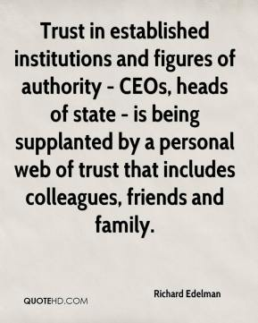 Richard Edelman  - Trust in established institutions and figures of authority - CEOs, heads of state - is being supplanted by a personal web of trust that includes colleagues, friends and family.