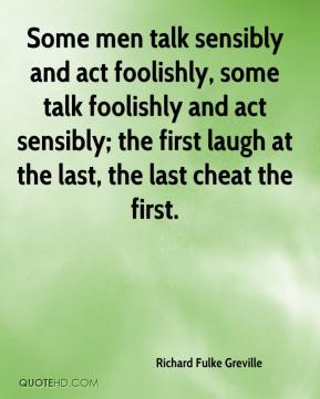 Richard Fulke Greville  - Some men talk sensibly and act foolishly, some talk foolishly and act sensibly; the first laugh at the last, the last cheat the first.