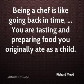 Richard Mead  - Being a chef is like going back in time, ... You are tasting and preparing food you originally ate as a child.