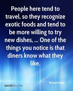 Richard Mead  - People here tend to travel, so they recognize exotic foods and tend to be more willing to try new dishes, ... One of the things you notice is that diners know what they like.