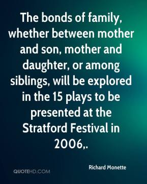 Richard Monette  - The bonds of family, whether between mother and son, mother and daughter, or among siblings, will be explored in the 15 plays to be presented at the Stratford Festival in 2006.
