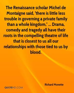 Richard Monette  - The Renaissance scholar Michel de Montaigne said, 'there is little less trouble in governing a private family than a whole kingdom,' ... Drama, comedy and tragedy all have their roots in the compelling theatre of life that is closest to us all our relationships with those tied to us by blood.