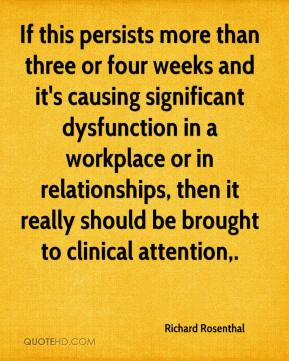 Richard Rosenthal  - If this persists more than three or four weeks and it's causing significant dysfunction in a workplace or in relationships, then it really should be brought to clinical attention.