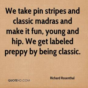 Richard Rosenthal  - We take pin stripes and classic madras and make it fun, young and hip. We get labeled preppy by being classic.