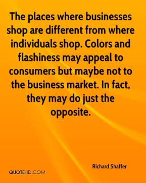 Richard Shaffer  - The places where businesses shop are different from where individuals shop. Colors and flashiness may appeal to consumers but maybe not to the business market. In fact, they may do just the opposite.