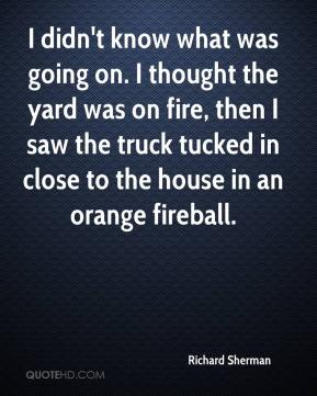 Richard Sherman  - I didn't know what was going on. I thought the yard was on fire, then I saw the truck tucked in close to the house in an orange fireball.