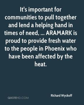 Richard Wyckoff  - It's important for communities to pull together and lend a helping hand in times of need, ... ARAMARK is proud to provide fresh water to the people in Phoenix who have been affected by the heat.