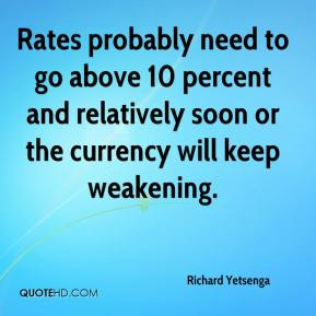 Richard Yetsenga  - Rates probably need to go above 10 percent and relatively soon or the currency will keep weakening.