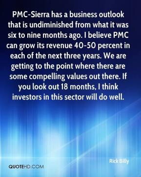 Rick Billy  - PMC-Sierra has a business outlook that is undiminished from what it was six to nine months ago. I believe PMC can grow its revenue 40-50 percent in each of the next three years. We are getting to the point where there are some compelling values out there. If you look out 18 months, I think investors in this sector will do well.