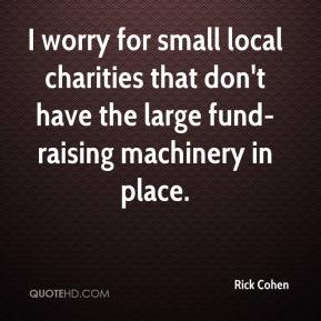 Rick Cohen  - I worry for small local charities that don't have the large fund-raising machinery in place.
