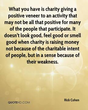 Rick Cohen  - What you have is charity giving a positive veneer to an activity that may not be all that positive for many of the people that participate. It doesn't look good, feel good or smell good when charity is raising money not because of the charitable intent of people, but in a sense because of their weakness.