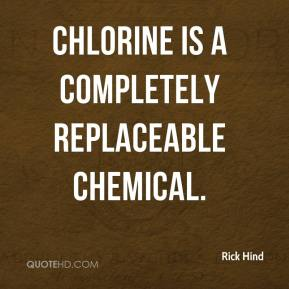 Rick Hind  - Chlorine is a completely replaceable chemical.