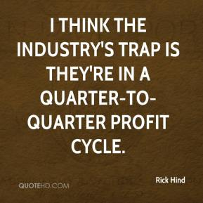 Rick Hind  - I think the industry's trap is they're in a quarter-to-quarter profit cycle.