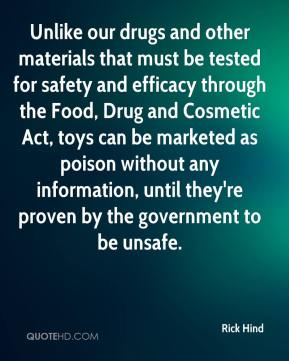 Rick Hind  - Unlike our drugs and other materials that must be tested for safety and efficacy through the Food, Drug and Cosmetic Act, toys can be marketed as poison without any information, until they're proven by the government to be unsafe.