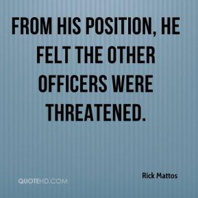 Rick Mattos  - From his position, he felt the other officers were threatened.
