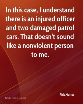 Rick Mattos  - In this case, I understand there is an injured officer and two damaged patrol cars. That doesn't sound like a nonviolent person to me.