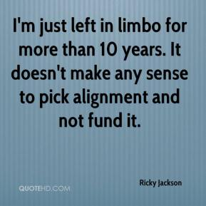 Ricky Jackson  - I'm just left in limbo for more than 10 years. It doesn't make any sense to pick alignment and not fund it.