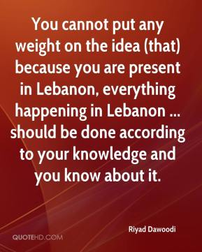 Riyad Dawoodi  - You cannot put any weight on the idea (that) because you are present in Lebanon, everything happening in Lebanon ... should be done according to your knowledge and you know about it.