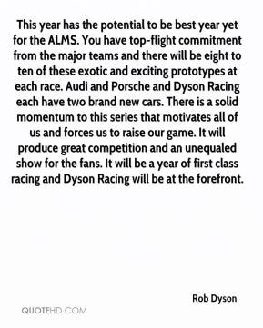 Rob Dyson  - This year has the potential to be best year yet for the ALMS. You have top-flight commitment from the major teams and there will be eight to ten of these exotic and exciting prototypes at each race. Audi and Porsche and Dyson Racing each have two brand new cars. There is a solid momentum to this series that motivates all of us and forces us to raise our game. It will produce great competition and an unequaled show for the fans. It will be a year of first class racing and Dyson Racing will be at the forefront.
