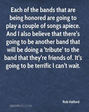 Rob Halford  - Each of the bands that are being honored are going to play a couple of songs apiece. And I also believe that there's going to be another band that will be doing a 'tribute' to the band that they're friends of. It's going to be terrific I can't wait.