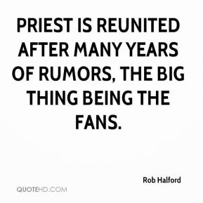 Rob Halford  - Priest is reunited after many years of rumors, the big thing being the fans.