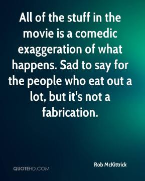 Rob McKittrick  - All of the stuff in the movie is a comedic exaggeration of what happens. Sad to say for the people who eat out a lot, but it's not a fabrication.