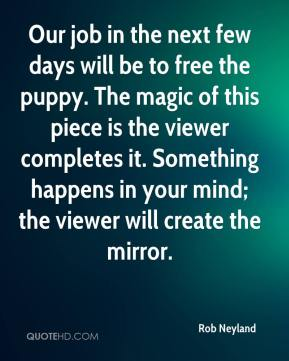 Rob Neyland  - Our job in the next few days will be to free the puppy. The magic of this piece is the viewer completes it. Something happens in your mind; the viewer will create the mirror.