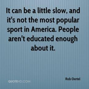 Rob Oertel  - It can be a little slow, and it's not the most popular sport in America. People aren't educated enough about it.