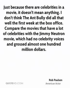 Just because there are celebrities in a movie, it doesn't mean anything. I don't think The Ant Bully did all that well the first week at the box office. Compare the movies that have a lot of celebrities with the Jimmy Neutron movie, which had no celebrity voices and grossed almost one hundred million dollars.