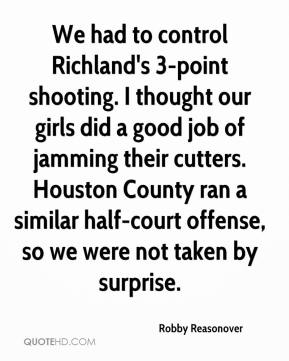 Robby Reasonover  - We had to control Richland's 3-point shooting. I thought our girls did a good job of jamming their cutters. Houston County ran a similar half-court offense, so we were not taken by surprise.