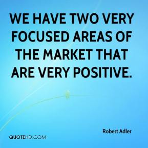 Robert Adler  - We have two very focused areas of the market that are very positive.