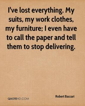I've lost everything. My suits, my work clothes, my furniture; I even have to call the paper and tell them to stop delivering.