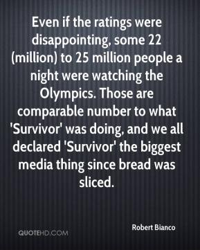 Robert Bianco  - Even if the ratings were disappointing, some 22 (million) to 25 million people a night were watching the Olympics. Those are comparable number to what 'Survivor' was doing, and we all declared 'Survivor' the biggest media thing since bread was sliced.