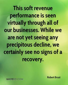 Robert Brust  - This soft revenue performance is seen virtually through all of our businesses. While we are not yet seeing any precipitous decline, we certainly see no signs of a recovery.