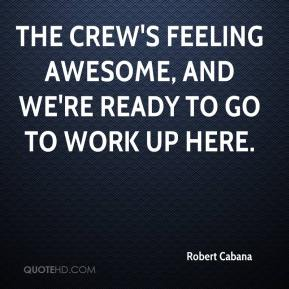 Robert Cabana  - The crew's feeling awesome, and we're ready to go to work up here.