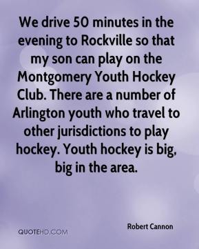We drive 50 minutes in the evening to Rockville so that my son can play on the Montgomery Youth Hockey Club. There are a number of Arlington youth who travel to other jurisdictions to play hockey. Youth hockey is big, big in the area.