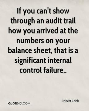 Robert Cobb  - If you can't show through an audit trail how you arrived at the numbers on your balance sheet, that is a significant internal control failure.