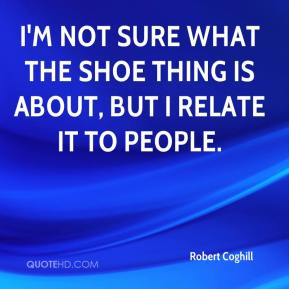 Robert Coghill  - I'm not sure what the shoe thing is about, but I relate it to people.