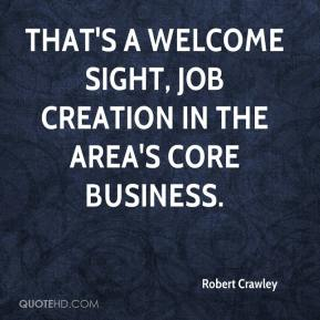 Robert Crawley  - That's a welcome sight, job creation in the area's core business.