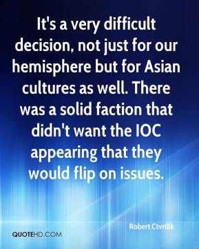 Robert Ctvrtlik  - It's a very difficult decision, not just for our hemisphere but for Asian cultures as well. There was a solid faction that didn't want the IOC appearing that they would flip on issues.