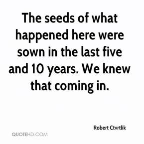 Robert Ctvrtlik  - The seeds of what happened here were sown in the last five and 10 years. We knew that coming in.