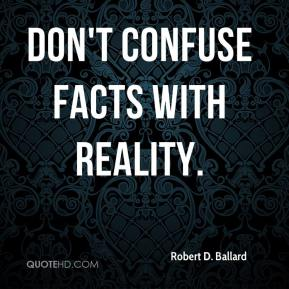 Robert D. Ballard - Don't confuse facts with reality.