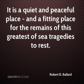 Robert D. Ballard - It is a quiet and peaceful place - and a fitting place for the remains of this greatest of sea tragedies to rest.